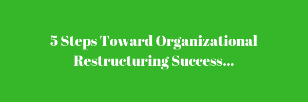 5 Steps Toward Organizational Restructuring Success...